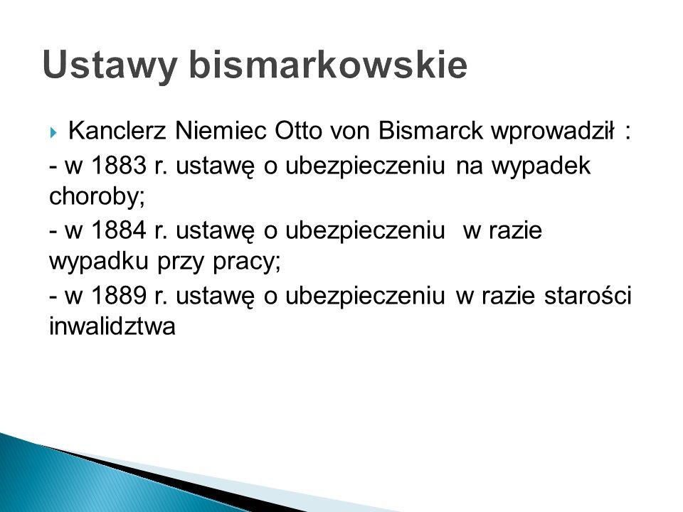 Kanclerz Niemiec Otto von Bismarck wprowadził : - w 1883 r. ustawę o ubezpieczeniu na wypadek choroby; - w 1884 r. ustawę o ubezpieczeniu w razie wypa