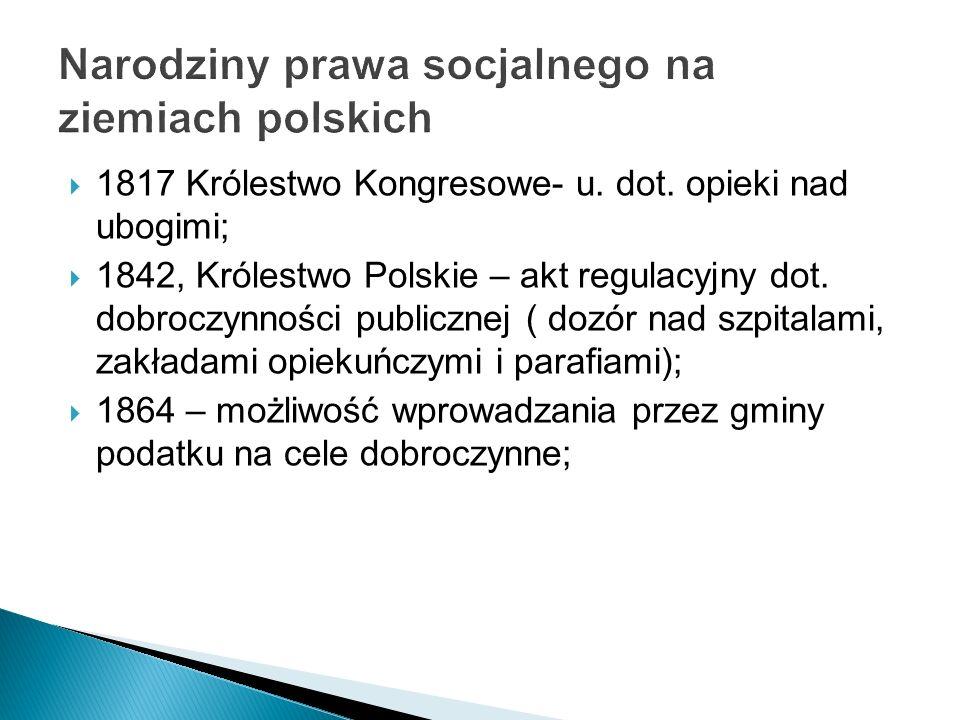 1817 Królestwo Kongresowe- u. dot. opieki nad ubogimi; 1842, Królestwo Polskie – akt regulacyjny dot. dobroczynności publicznej ( dozór nad szpitalami