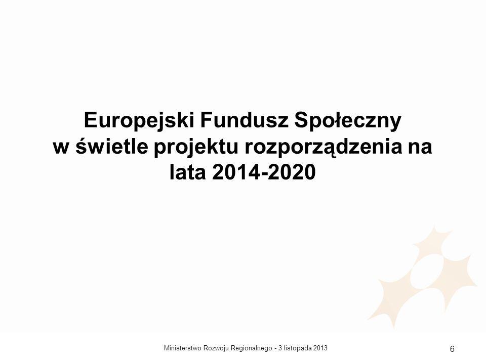 3 listopada 2013Ministerstwo Rozwoju Regionalnego - 6 Europejski Fundusz Społeczny w świetle projektu rozporządzenia na lata 2014-2020