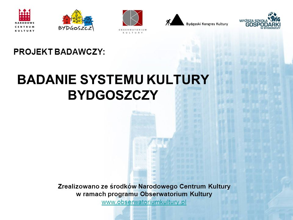 Zrealizowano ze środków Narodowego Centrum Kultury w ramach programu Obserwatorium Kultury www.obserwatoriumkultury.pl www.obserwatoriumkultury.pl PROJEKT BADAWCZY: BADANIE SYSTEMU KULTURY BYDGOSZCZY