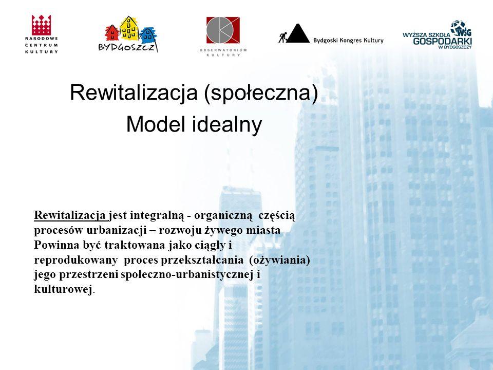 Rewitalizacja (społeczna) Model idealny Rewitalizacja jest integralną - organiczną częścią procesów urbanizacji – rozwoju żywego miasta Powinna być traktowana jako ciągły i reprodukowany proces przekształcania (ożywiania) jego przestrzeni społeczno-urbanistycznej i kulturowej.