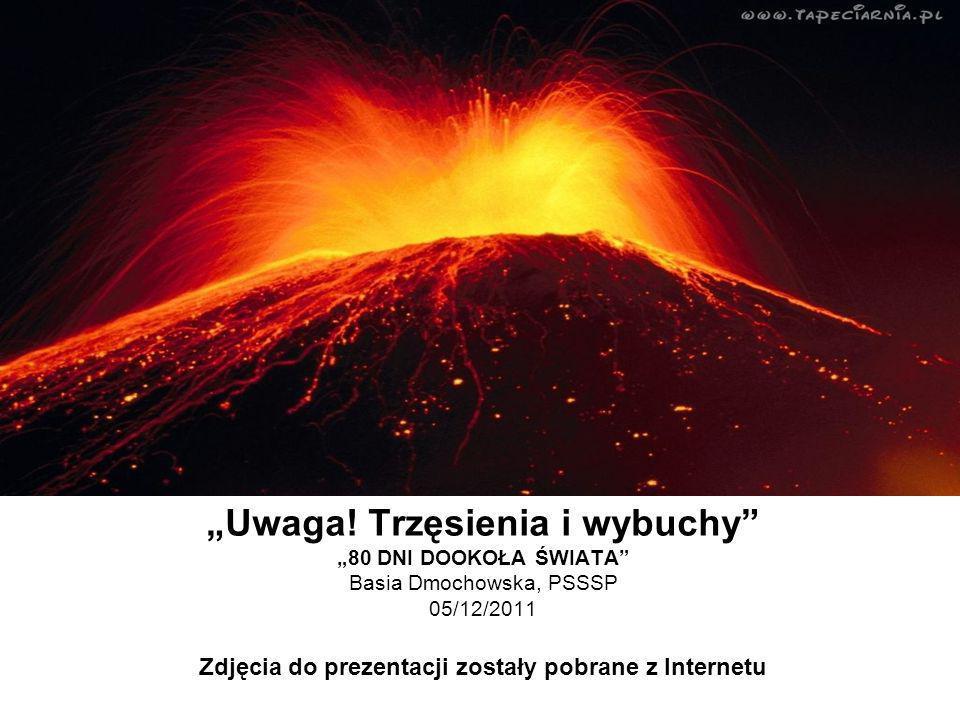 Uwaga! Trzęsienia i wybuchy 80 DNI DOOKOŁA ŚWIATA Basia Dmochowska, PSSSP 05/12/2011 Zdjęcia do prezentacji zostały pobrane z Internetu