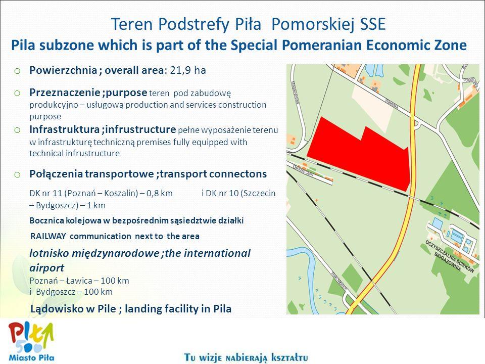 Teren Podstrefy Piła Pomorskiej SSE Pila subzone which is part of the Special Pomeranian Economic Zone o Powierzchnia ; overall area: 21,9 ha o Przeznaczenie ;purpose teren pod zabudowę produkcyjno – usługową production and services construction purpose o Infrastruktura ;infrustructure pełne wyposażenie terenu w infrastrukturę techniczną premises fully equipped with technical infrustructure o Połączenia transportowe ;transport connectons DK nr 11 (Poznań – Koszalin) – 0,8 km i DK nr 10 (Szczecin – Bydgoszcz) – 1 km Bocznica kolejowa w bezpośrednim sąsiedztwie działki RAILWAY communication next to the area lotnisko międzynarodowe ;the international airport Poznań – Ławica – 100 km i Bydgoszcz – 100 km Lądowisko w Pile ; landing facility in Pila
