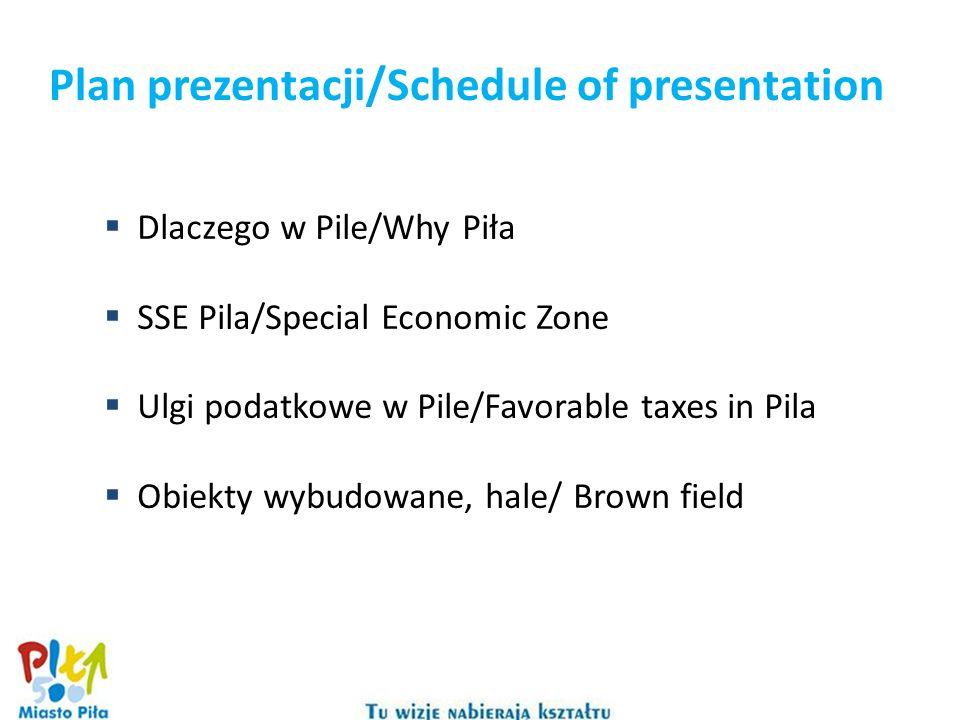 Plan prezentacji/Schedule of presentation Dlaczego w Pile/Why Piła SSE Pila/Special Economic Zone Ulgi podatkowe w Pile/Favorable taxes in Pila Obiekty wybudowane, hale/ Brown field