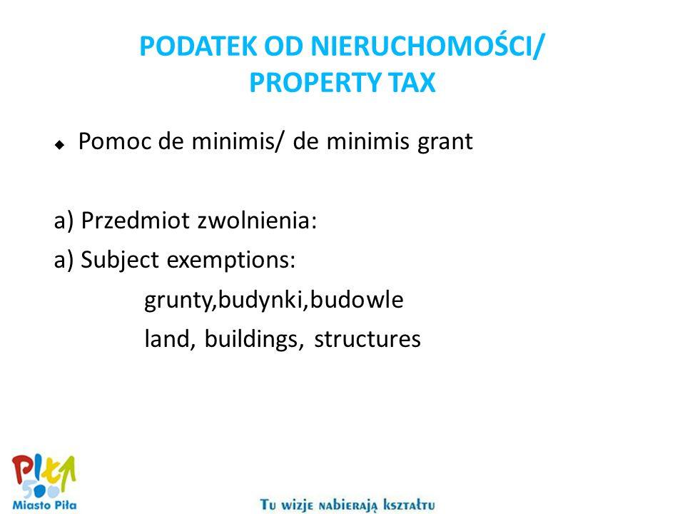 PODATEK OD NIERUCHOMOŚCI/ PROPERTY TAX Pomoc de minimis/ de minimis grant a) Przedmiot zwolnienia: a) Subject exemptions: grunty,budynki,budowle land, buildings, structures