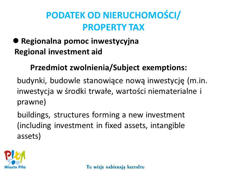PODATEK OD NIERUCHOMOŚCI/ PROPERTY TAX Regionalna pomoc inwestycyjna Regional investment aid Przedmiot zwolnienia/Subject exemptions: budynki, budowle stanowiące nową inwestycję (m.in.