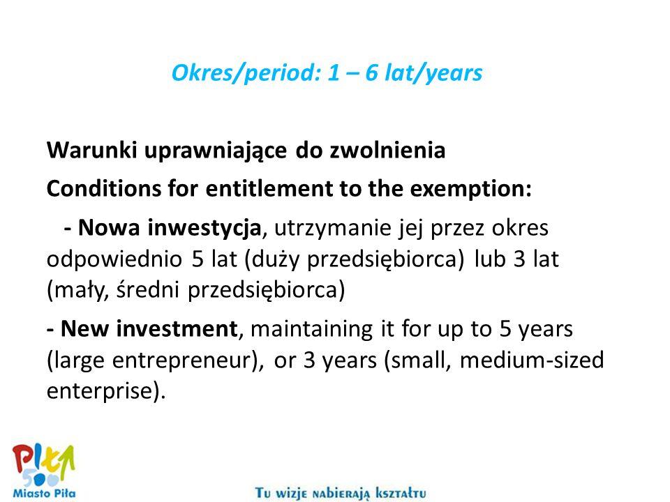 Okres/period: 1 – 6 lat/years Warunki uprawniające do zwolnienia Conditions for entitlement to the exemption: - Nowa inwestycja, utrzymanie jej przez okres odpowiednio 5 lat (duży przedsiębiorca) lub 3 lat (mały, średni przedsiębiorca) - New investment, maintaining it for up to 5 years (large entrepreneur), or 3 years (small, medium-sized enterprise).