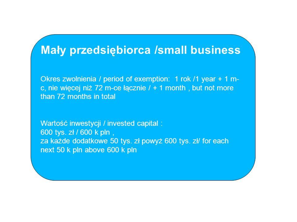 Mały przedsiębiorca /small business Okres zwolnienia / period of exemption: 1 rok /1 year + 1 m- c, nie więcej niż 72 m-ce łącznie / + 1 month, but not more than 72 months in total Wartość inwestycji / invested capital : 600 tys.