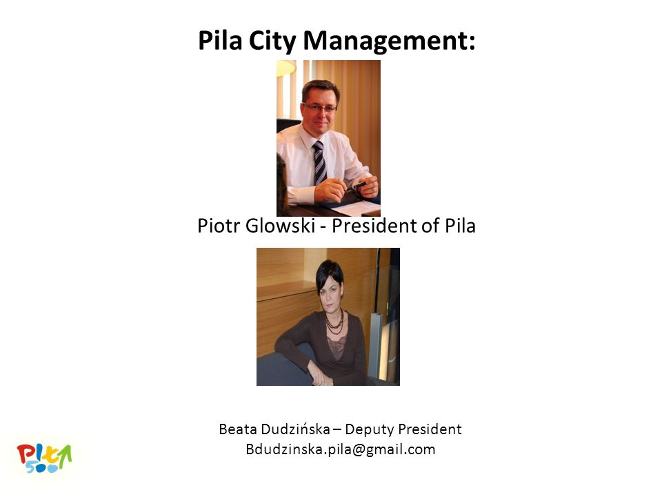 Pila City Management: Piotr Glowski - President of Pila Beata Dudzińska – Deputy President Bdudzinska.pila@gmail.com