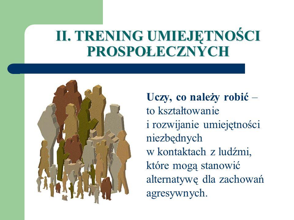 II. TRENING UMIEJĘTNOŚCI PROSPOŁECZNYCH Uczy, co należy robić – to kształtowanie i rozwijanie umiejętności niezbędnych w kontaktach z ludźmi, które mo