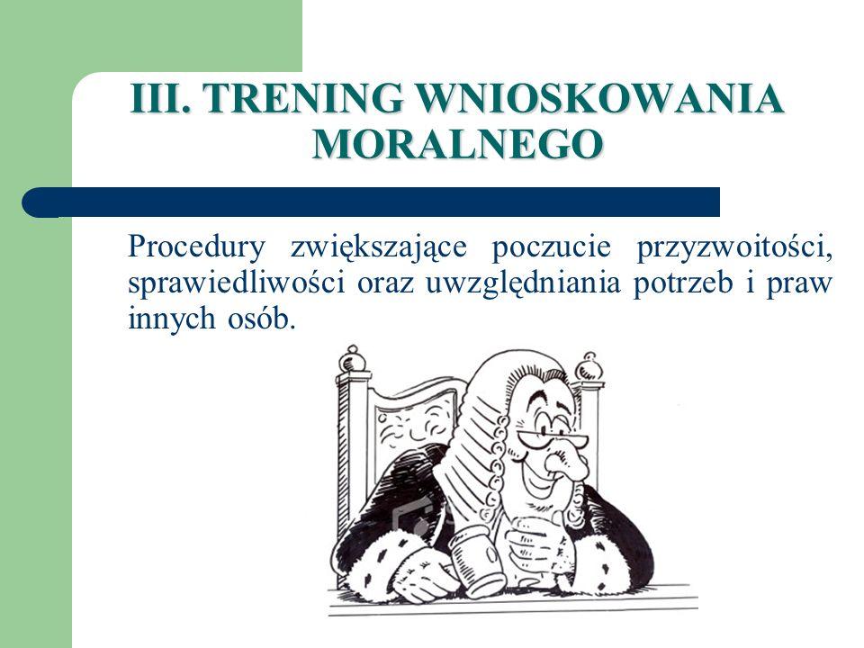III. TRENING WNIOSKOWANIA MORALNEGO Procedury zwiększające poczucie przyzwoitości, sprawiedliwości oraz uwzględniania potrzeb i praw innych osób.