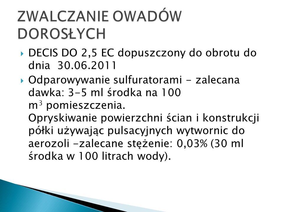 DECIS DO 2,5 EC dopuszczony do obrotu do dnia 30.06.2011 Odparowywanie sulfuratorami - zalecana dawka: 3-5 ml środka na 100 m 3 pomieszczenia. Opryski