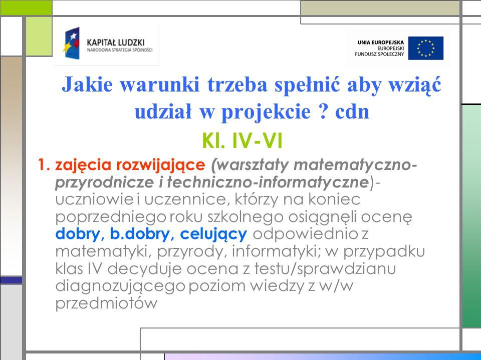 Jakie warunki trzeba spełnić aby wziąć udział w projekcie ? cdn Kl. IV-VI 1. zajęcia rozwijające (warsztaty matematyczno- przyrodnicze i techniczno-in