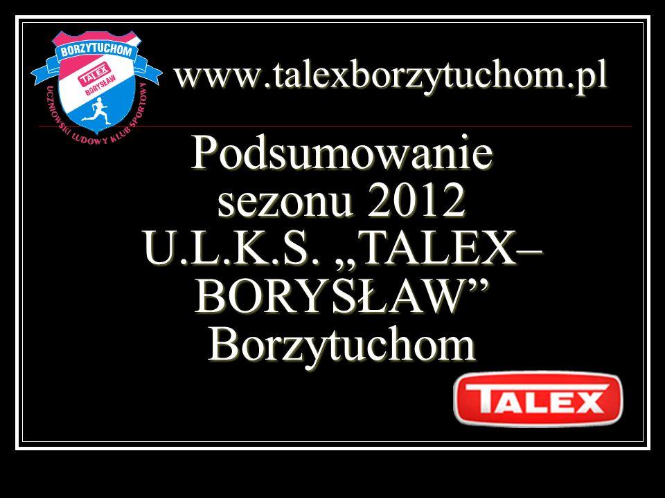 www.talexborzytuchom.pl Podsumowanie sezonu 2012 U.L.K.S. TALEX– BORYSŁAW Borzytuchom
