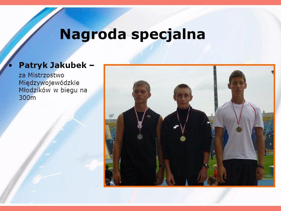 Nagroda specjalna Patryk Jakubek – za Mistrzostwo Międzywojewódzkie Młodzików w biegu na 300m