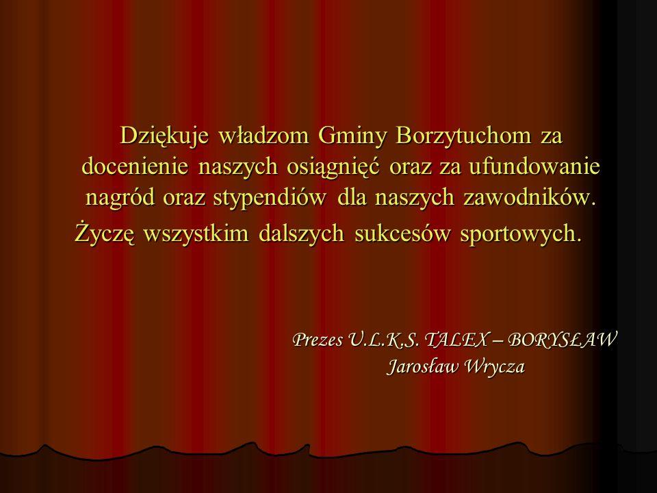 Prezes U.L.K.S. TALEX – BORYSŁAW Jarosław Wrycza Dziękuje władzom Gminy Borzytuchom za docenienie naszych osiągnięć oraz za ufundowanie nagród oraz st