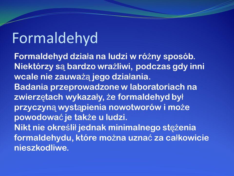 Formaldehyd Formaldehyd dzia ł a na ludzi w ró ż ny sposób. Niektórzy s ą bardzo wra ż liwi, podczas gdy inni wcale nie zauwa żą jego dzia ł ania. Bad