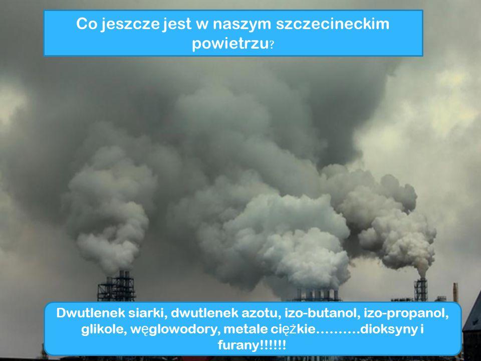 Co jeszcze jest w naszym szczecineckim powietrzu ? Dwutlenek siarki, dwutlenek azotu, izo-butanol, izo-propanol, glikole, w ę glowodory, metale ci ęż