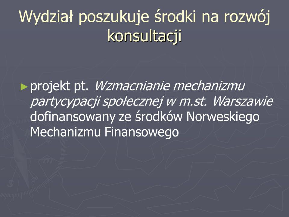 konsultacji Wydział poszukuje środki na rozwój konsultacji projekt pt. Wzmacnianie mechanizmu partycypacji społecznej w m.st. Warszawie dofinansowany