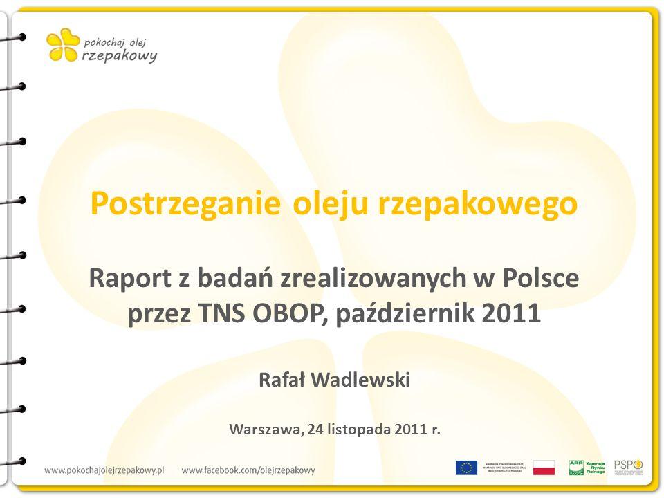 Postrzeganie oleju rzepakowego Raport z badań zrealizowanych w Polsce przez TNS OBOP, październik 2011 Rafał Wadlewski Warszawa, 24 listopada 2011 r.
