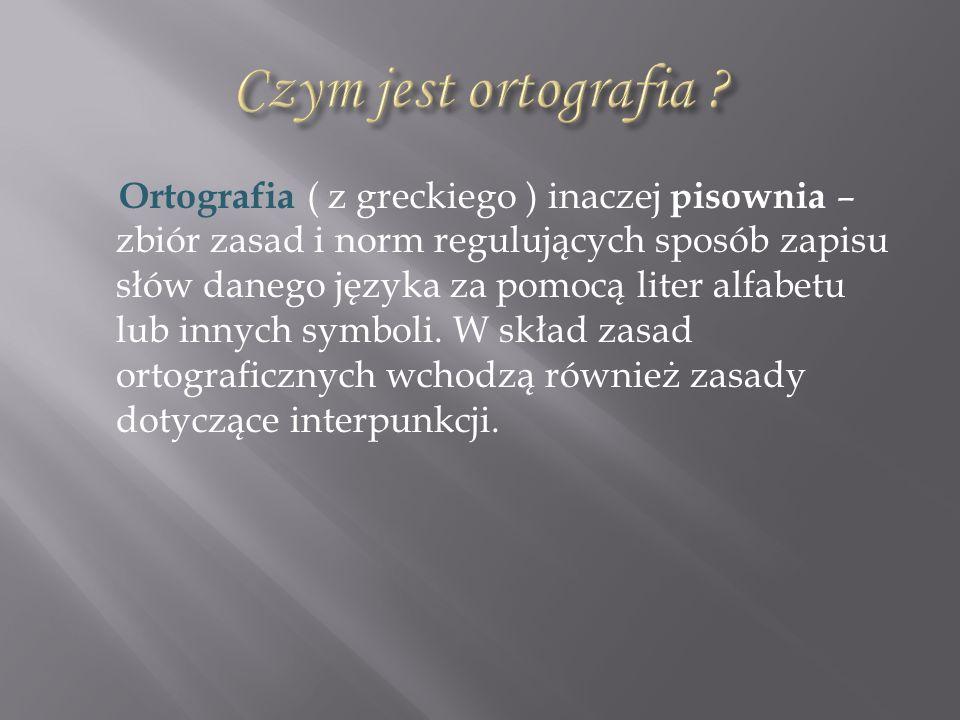 Ortografia ( z greckiego ) inaczej pisownia – zbiór zasad i norm regulujących sposób zapisu słów danego języka za pomocą liter alfabetu lub innych sym