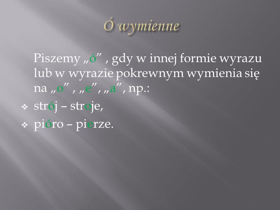 Piszemy ó, gdy w innej formie wyrazu lub w wyrazie pokrewnym wymienia się na o, e, a, np.: strój – stroje, pióro – pierze.