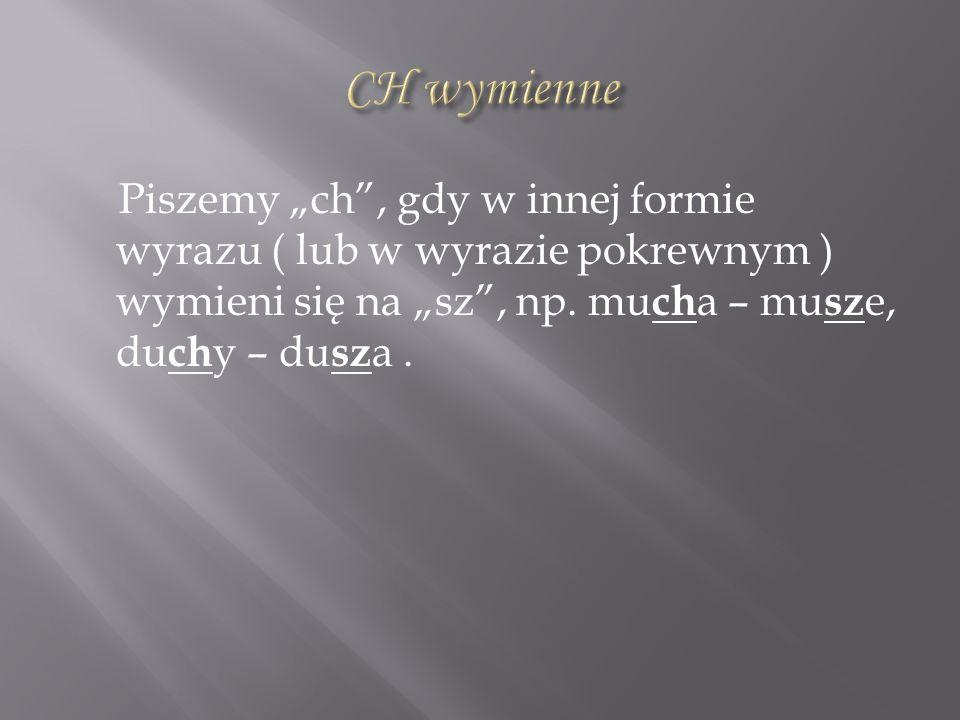 Piszemy ch, gdy w innej formie wyrazu ( lub w wyrazie pokrewnym ) wymieni się na sz, np. mu ch a – mu sz e, du ch y – du sz a.