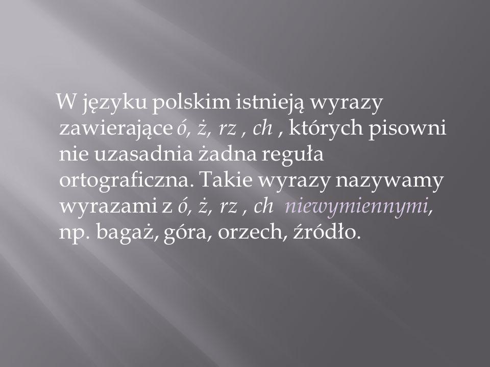 W języku polskim istnieją wyrazy zawierające ó, ż, rz, ch, których pisowni nie uzasadnia żadna reguła ortograficzna. Takie wyrazy nazywamy wyrazami z