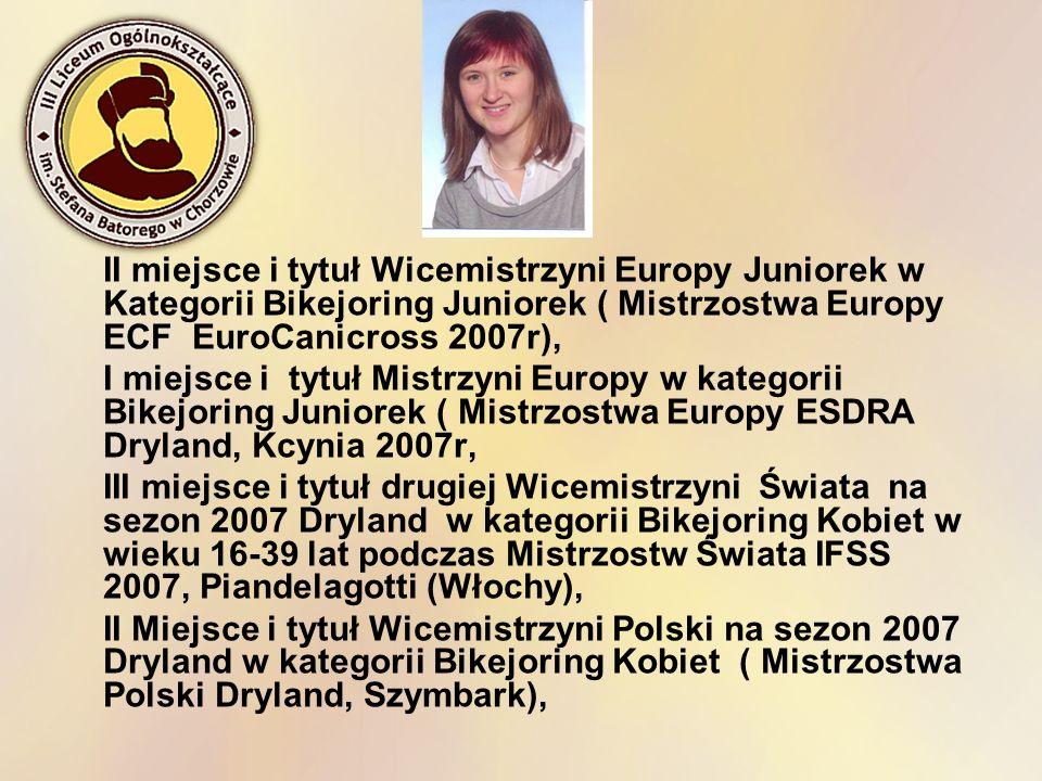 II miejsce i tytuł Wicemistrzyni Europy Juniorek w Kategorii Bikejoring Juniorek ( Mistrzostwa Europy ECF EuroCanicross 2007r), I miejsce i tytuł Mist