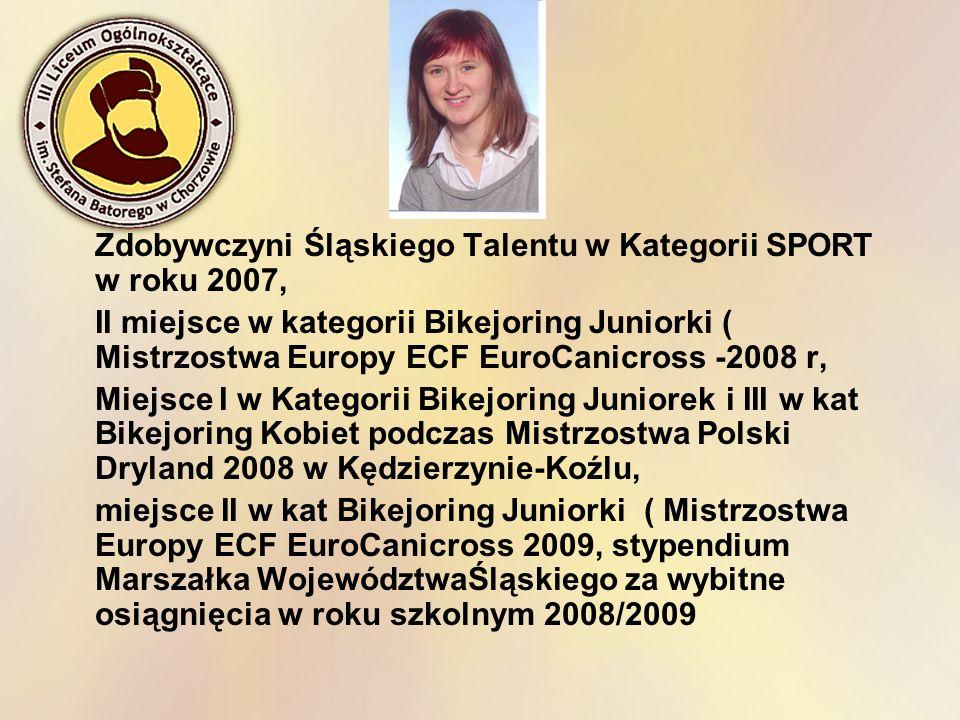 Zdobywczyni Śląskiego Talentu w Kategorii SPORT w roku 2007, II miejsce w kategorii Bikejoring Juniorki ( Mistrzostwa Europy ECF EuroCanicross -2008 r