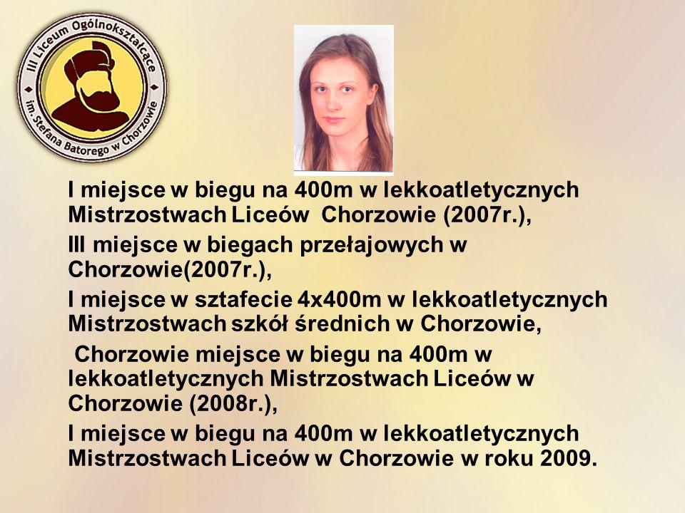 I miejsce w biegu na 400m w lekkoatletycznych Mistrzostwach Liceów Chorzowie (2007r.), III miejsce w biegach przełajowych w Chorzowie(2007r.), I miejs
