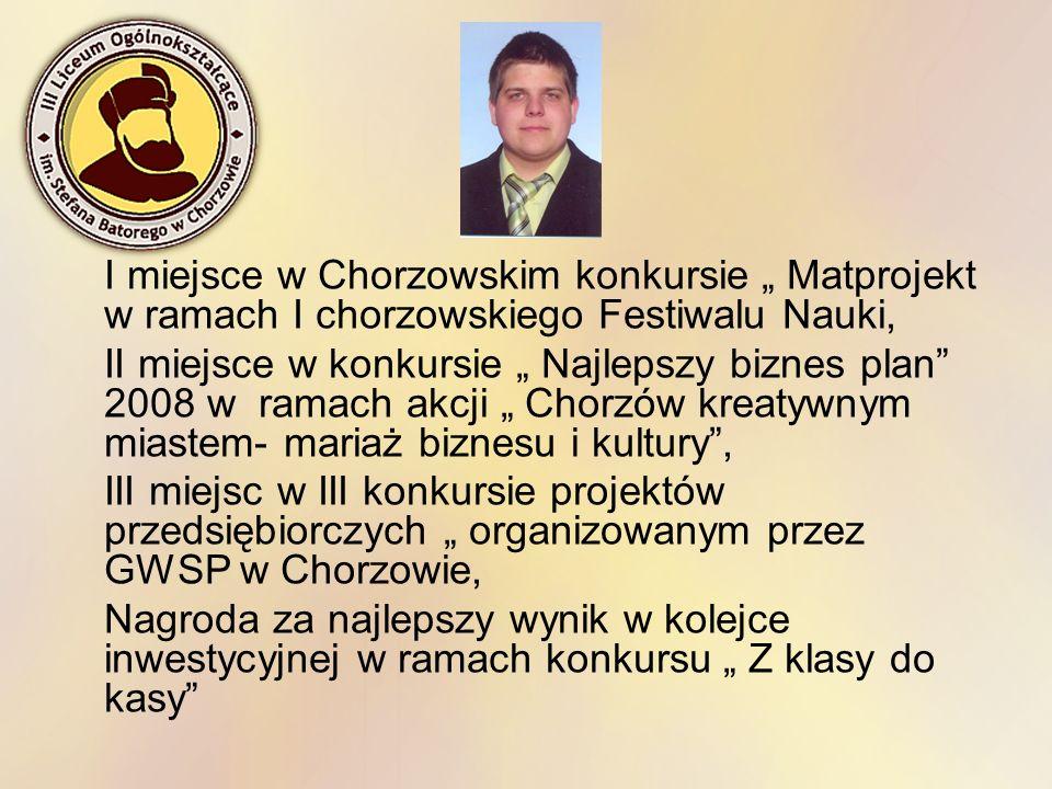 I miejsce w Chorzowskim konkursie Matprojekt w ramach I chorzowskiego Festiwalu Nauki, II miejsce w konkursie Najlepszy biznes plan 2008 w ramach akcj