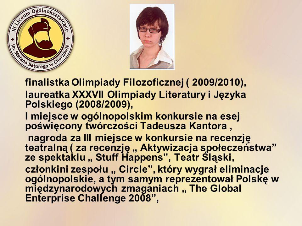 finalistka Olimpiady Filozoficznej ( 2009/2010), laureatka XXXVII Olimpiady Literatury i Języka Polskiego (2008/2009), I miejsce w ogólnopolskim konku