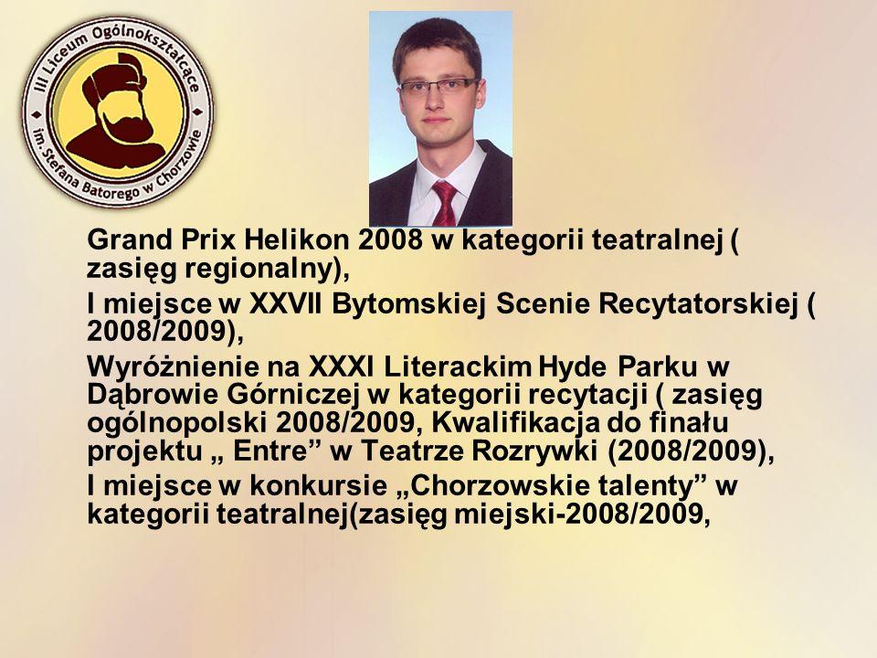 Grand Prix Helikon 2008 w kategorii teatralnej ( zasięg regionalny), I miejsce w XXVII Bytomskiej Scenie Recytatorskiej ( 2008/2009), Wyróżnienie na X