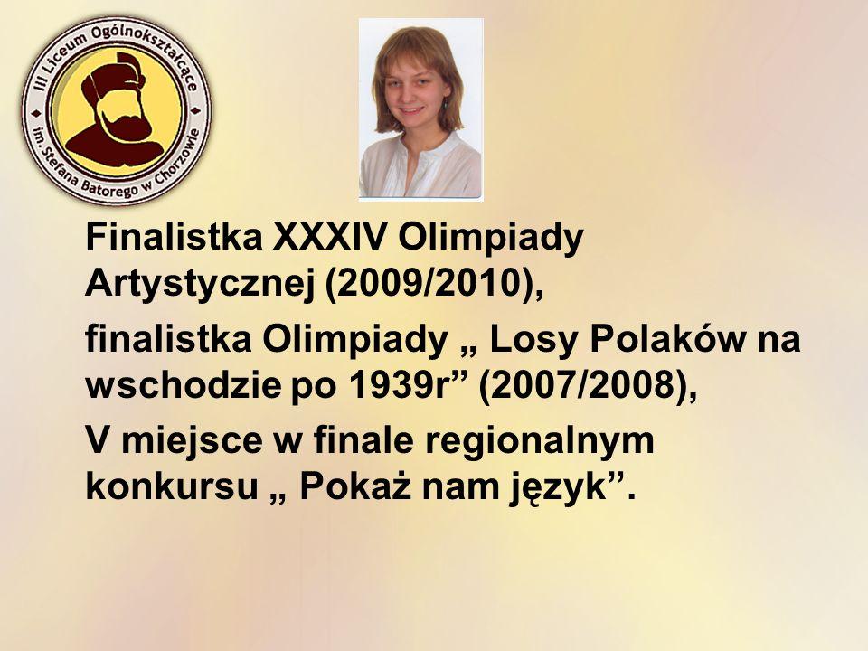 Finalistka XXXIV Olimpiady Artystycznej (2009/2010), finalistka Olimpiady Losy Polaków na wschodzie po 1939r (2007/2008), V miejsce w finale regionaln