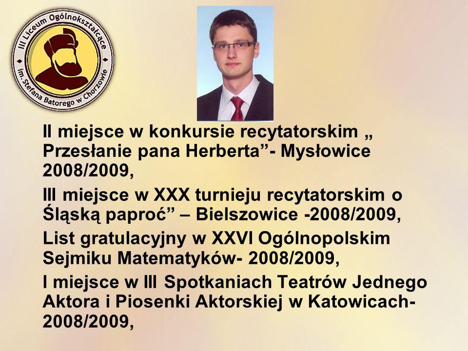 II miejsce w konkursie recytatorskim Przesłanie pana Herberta- Mysłowice 2008/2009, III miejsce w XXX turnieju recytatorskim o Śląską paproć – Bielszo