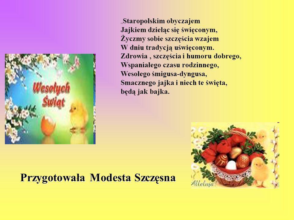 Przygotowała Modesta Szczęsna Staropolskim obyczajem Jajkiem dzieląc się święconym, Życzmy sobie szczęścia wzajem W dniu tradycją uświęconym. Zdrowia,