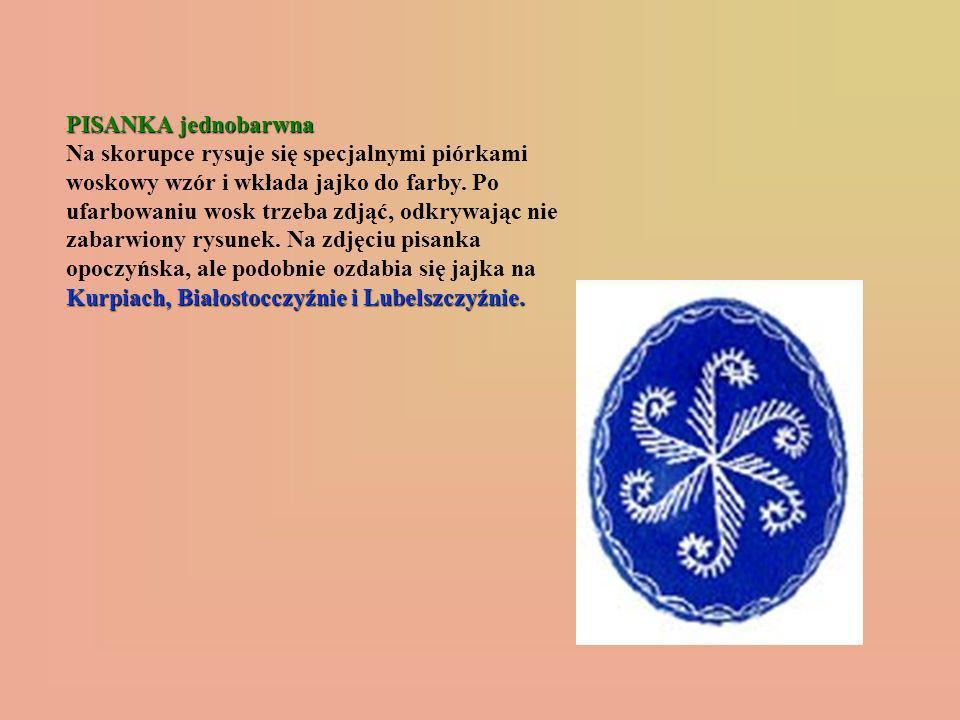 PISANKA jednobarwna Kurpiach, Białostocczyźnie i Lubelszczyźnie. PISANKA jednobarwna Na skorupce rysuje się specjalnymi piórkami woskowy wzór i wkłada