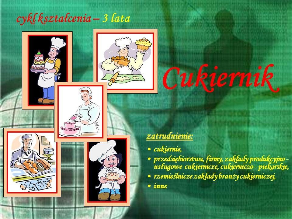 13 cykl kształcenia – 3 lata zatrudnienie: cukiernie, przedsiębiorstwa, firmy, zakłady produkcyjno - usługowe cukiernicze, cukierniczo - piekarskie, r