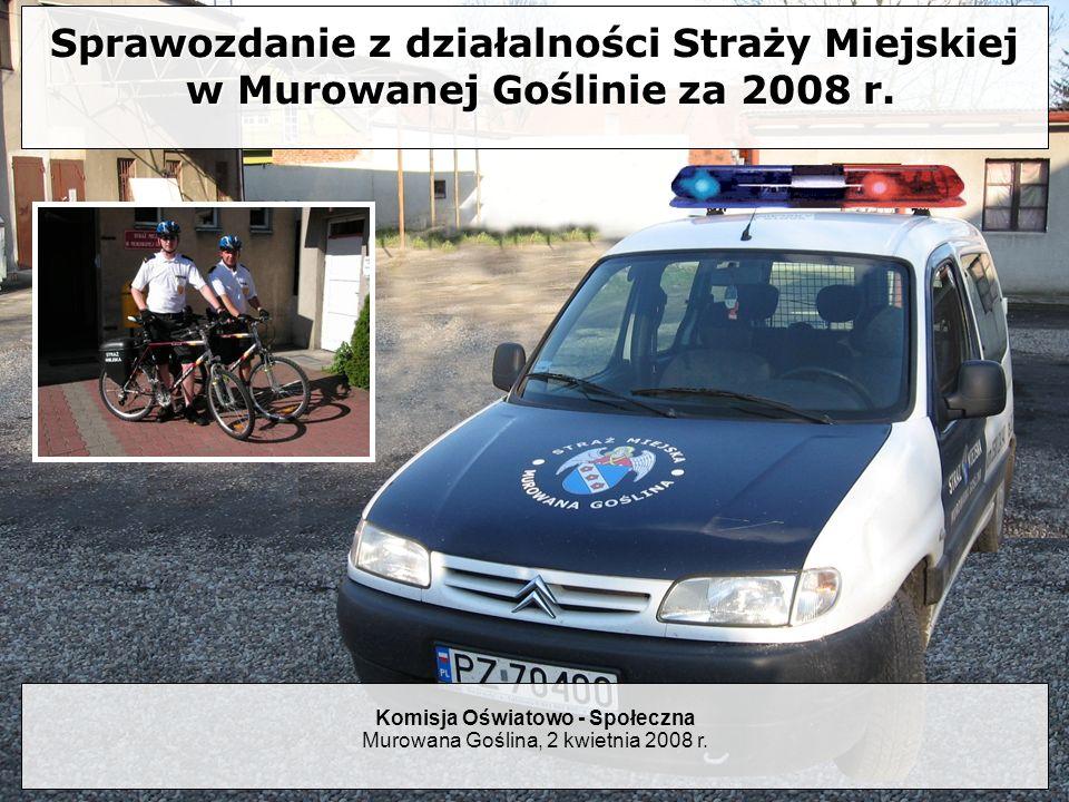 Sprawozdanie z działalności Straży Miejskiej w Murowanej Goślinie za 2008 r. Komisja Oświatowo - Społeczna Murowana Goślina, 2 kwietnia 2008 r.