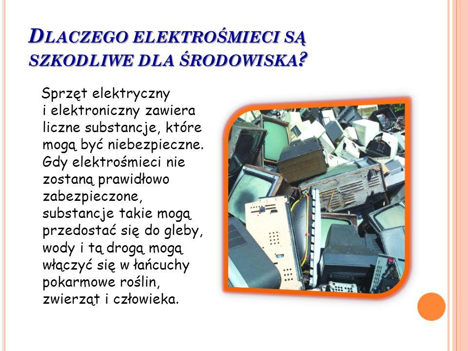 D LACZEGO ELEKTROŚMIECI SĄ SZKODLIWE DLA ŚRODOWISKA ? Sprzęt elektryczny i elektroniczny zawiera liczne substancje, które mogą być niebezpieczne. Gdy