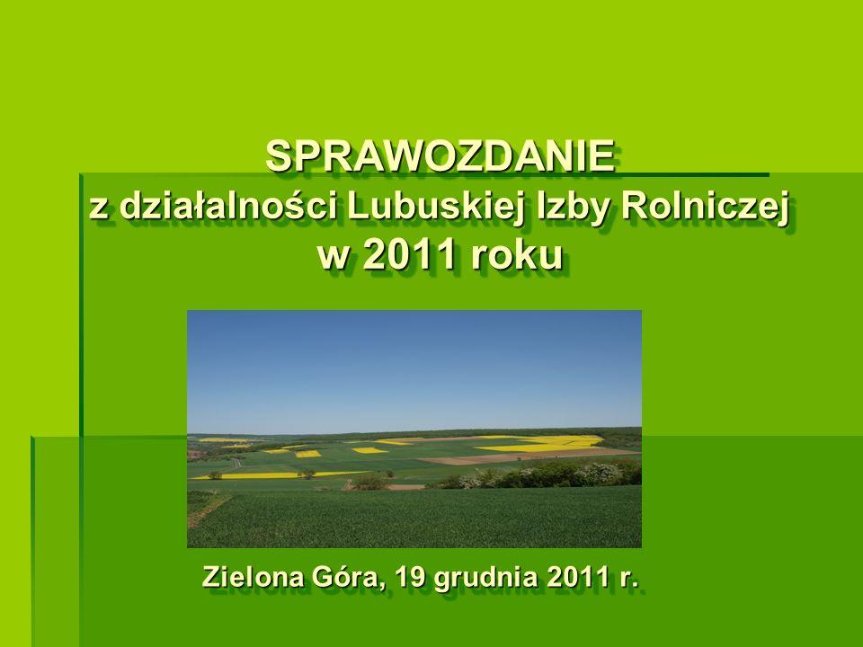 SPRAWOZDANIE z działalności Lubuskiej Izby Rolniczej w 2011 roku Zielona Góra, 19 grudnia 2011 r.