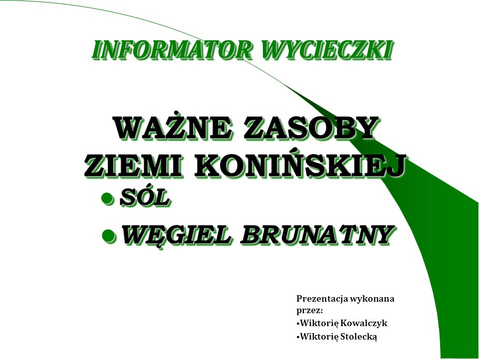 WAŻNE ZASOBY ZIEMI KONIŃSKIEJ SÓL SÓL WĘGIEL BRUNATNY WĘGIEL BRUNATNY INFORMATOR WYCIECZKI Prezentacja wykonana przez: Wiktorię Kowalczyk Wiktorię Sto