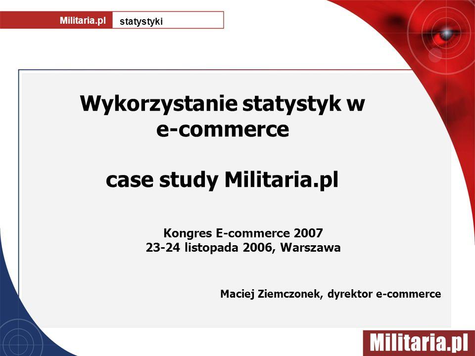 Wykorzystanie statystyk w e-commerce case study Militaria.pl Militaria.pl statystyki Maciej Ziemczonek, dyrektor e-commerce Kongres E-commerce 2007 23