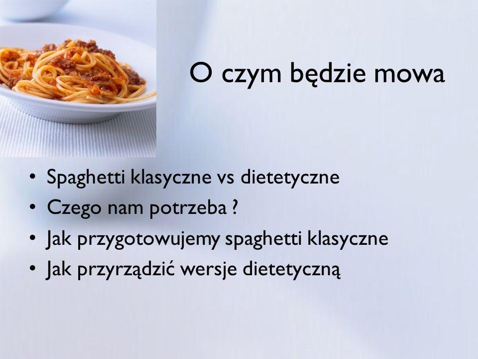 Spaghetti klasyczne vs dietetyczne Czego nam potrzeba ? Jak przygotowujemy spaghetti klasyczne Jak przyrządzić wersje dietetyczną O czym będzie mowa