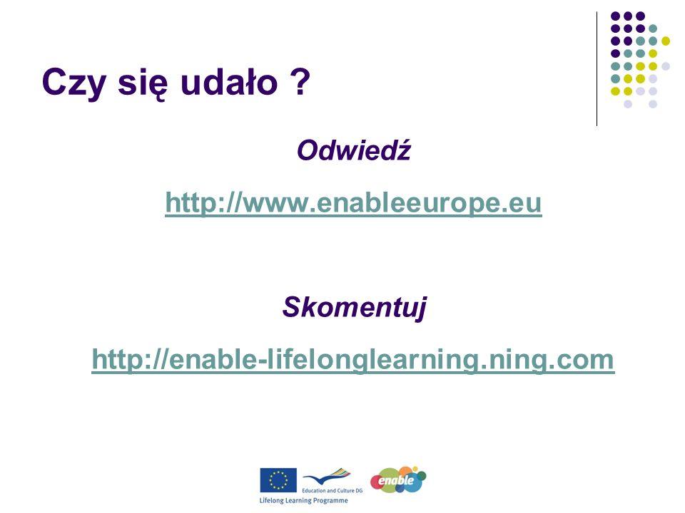 Czy się udało ? Odwiedź http://www.enableeurope.eu Skomentuj http://enable-lifelonglearning.ning.com
