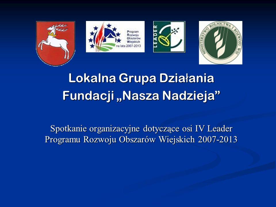 Lokalna Grupa Dzia ł ania Fundacji Nasza Nadzieja Spotkanie organizacyjne dotyczące osi IV Leader Programu Rozwoju Obszarów Wiejskich 2007-2013