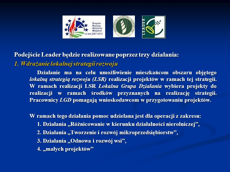 Podejście Leader będzie realizowane poprzez trzy działania: 1. Wdrażanie lokalnej strategii rozwoju Działanie ma na celu umożliwienie mieszkańcom obsz
