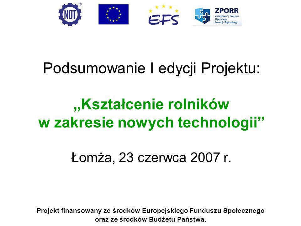 Podsumowanie I edycji Projektu: Kształcenie rolników w zakresie nowych technologii Łomża, 23 czerwca 2007 r. Projekt finansowany ze środków Europejski