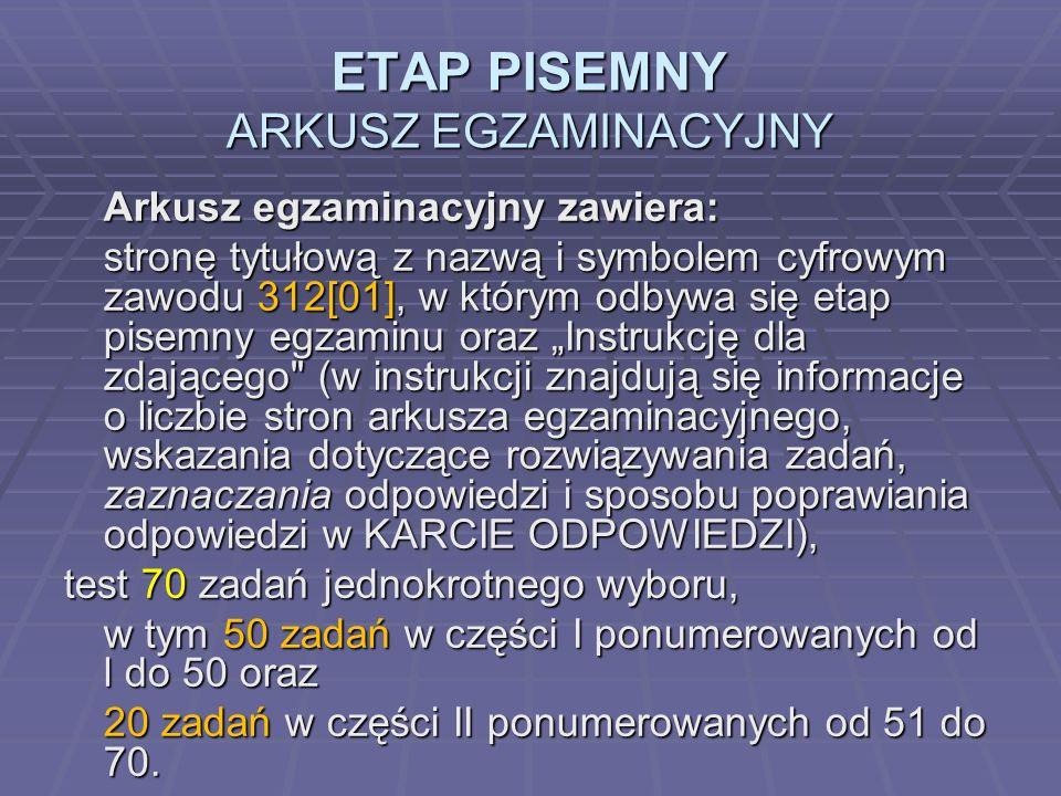 ETAP PISEMNY ARKUSZ EGZAMINACYJNY Arkusz egzaminacyjny zawiera: stronę tytułową z nazwą i symbolem cyfrowym zawodu 312[01], w którym odbywa się etap pisemny egzaminu oraz Instrukcję dla zdającego (w instrukcji znajdują się informacje o liczbie stron arkusza egzaminacyjnego, wskazania dotyczące rozwiązywania zadań, zaznaczania odpowiedzi i sposobu poprawiania odpowiedzi w KARCIE ODPOWIEDZI), test 70 zadań jednokrotnego wyboru, w tym 50 zadań w części I ponumerowanych od l do 50 oraz 20 zadań w części II ponumerowanych od 51 do 70.